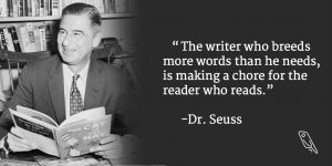 """""""The writer who breeds more words than he needs, is making a chore for the reader who reads."""" – Dr. Seuss"""