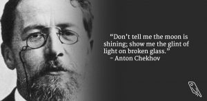 """Don't tell me the moon is shining; show me the glint of light on broken glass"" – Quote by Anton Checkhov"