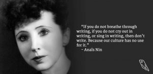 """""""If you do not breathe through writing, if you do not cry out in writing, or sing in writing, then don't write. Because our culture has no use for it."""" – Quote by Anaïs Nin"""