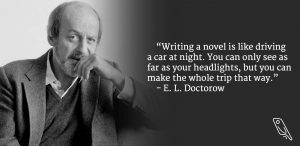 """Writing a novel is like driving a car at night. You can only see as far as your headlights, but you can make the whole trip that way."" – Quote by E.L. Doctorow"
