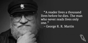 """A reader lives a thousand lives before he dies; who never reads lives only one."" – Quote by George R.R. Martin"
