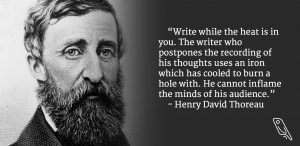 """""""Write while the head is in you. The writer who postpones the recording of his thoughts uses an iron which has cooled to burn a whole with."""" – Quote by Henry David Thoreau"""