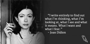 """""""I write entirely to find out what I'm thinking, what I'm looking at, what I see and what it means. What I want and what I fear."""" – Quote by Joan Didion"""