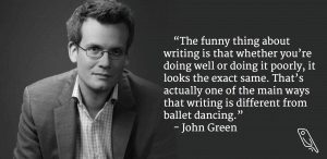 """The funny thing about writing is that whether you're doing well or doing it poorly, it looks the exact same. That's actually one of the main ways that writing is different from ballet dancing."" – Quote by John Green"