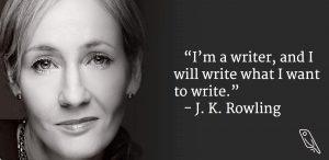 """I'm a writer, and I will write what I want."" – J.K. Rowling"
