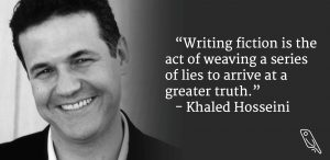 """Writing fiction is the act of weaving a series of lies to arrive at a greater truth."" – Khaled Hosseini"