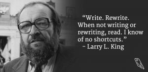 """Write. Rewrite. When not writing or rewriting, read. I know of no shortcuts."" – Larry L. King"