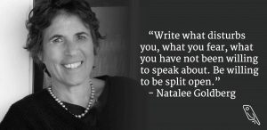 """""""Write what disturbs you, what you fear, what you have not been willing to speak about. Be willing to be split open."""" – Natalee Goldberg"""