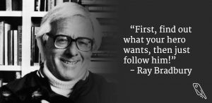 """""""First, find out what your hero wants. Then, follow him!"""" – Ray Bradbury"""