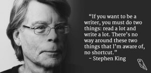 """""""If you want to be a writer, you must do two things: read a lot and write a lot."""" – Stephen King"""
